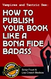 Vampires and Tantric Sex: How to Publish Your Book Like a Bona Fide Badass (Badass Writing 3)