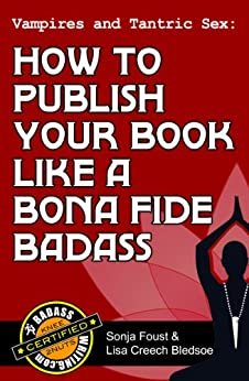 Vampires and Tantric Sex: How to Publish Your Book Like a Bona Fide Badass (Badass Writing 3) by [Bledsoe, Lisa Creech, Foust, Sonja]