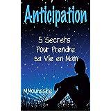 Anticipation: 5 Secrets Pour Prendre sa Vie en Main       (Persévérance,autorité,confiance en soi,confiance,efficacité ) (Coaching De Vie ( Formation En ... Personnel ) t. 10) (French Edition)