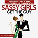 Sassy Girls Get the Guy: 7 Essential Steps to Make Good Guys Beg for Your Attention Audiobook by Jenna Williams Narrated by Kelly Thompson