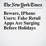 Beware, IPhone Users: Fake Retail Apps Are Surging Before Holidays | Vindu Goel