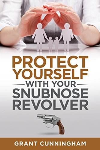 Protect Yourself With Your Snubnose Revolver by [Cunningham, Grant]