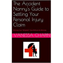 """The Accident Nanny's Guide to Settling Your Personal Injury Claim: Winning Your """"Whiplash"""" Case Without An Attorney"""