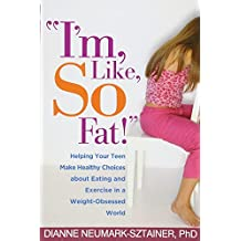 """""""I'm, Like, SO Fat!"""": Helping Your Teen Make Healthy Choices about Eating and Exercise in a Weight-Obsessed World"""
