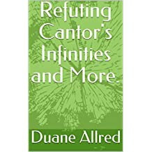 Refuting Cantor's Infinities and More.
