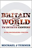 Britain and the World in the Twentieth Century : Ever Decreasing Circles, Turner, Michael J., 1441189831
