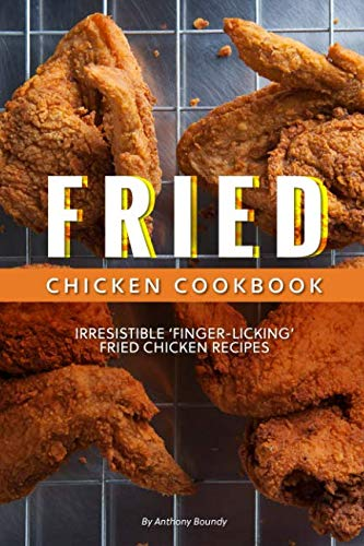 Fried Chicken Cookbook: Irresistible 'Finger-Licking' Fried Chicken recipes by Anthony Boundy
