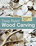 relief wood carving - Deep Relief Wood Carving: Simple Techniques for Complex Projects