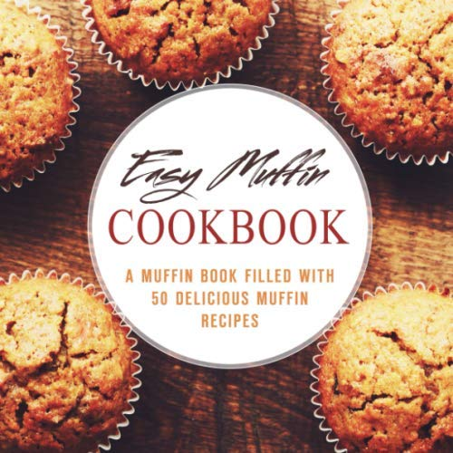 Easy Muffin Cookbook: A Muffin Book Filled With 50 Delicious Muffin Recipes (2nd Edition)
