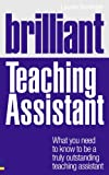 Brilliant Teaching Assistant: What You Need to Know to be a Truly Outstanding Teaching Assistant (Brilliant Teacher)