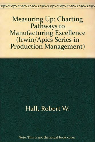 Measuring Up: Charting Pathways to Manufacturing Excellence (Irwin/Apics Series in Production Management)