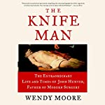 The Knife Man: The Extraordinary Life and Times of John Hunter, Father of Modern Surgery | Wendy Moore