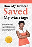 How My Divorce Saved My Marriage: A Wife's Hard-Learned Tips, Strategies, and Advice to Prepare You for Marriage or to Heal and Restore the One You're Already In