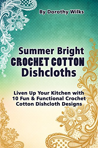 Summer Bright Crochet Cotton Dishcloths: Liven Up Your Kitchen with 10 Fun and Functional Crochet Cotton Dishcloth Designs