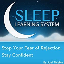Stop Your Fear of Rejection, Stay Confident with Hypnosis, Meditation, Relaxation, and Affirmations (The Sleep Learning System)