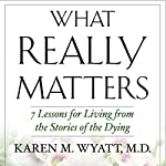 What Really Matters: 7 Lessons for Living from the Stories of the Dying | Karen Wyatt MD