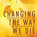 Changing the Way We Die: Compassionate End-of-Life Care and the Hospice Movement | Sheila Himmel,Fran Smith