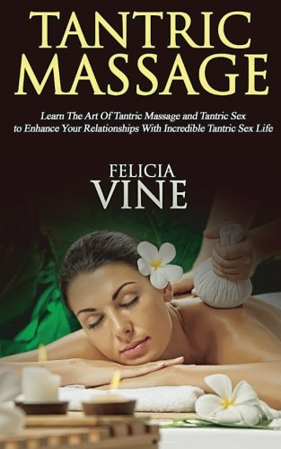 Guide to the Best Tantric Massage and Tantric Sex (Tantric Massage For Beginners, Sex Positions, Sex Guide For Couples, Sex Games) (Volume 1) ()