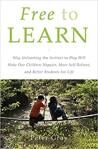 Why Unleashing the Instinct to Play Will Make Our Children Happier, More Self-Reliant, and Better Students for Life - Peter Gray