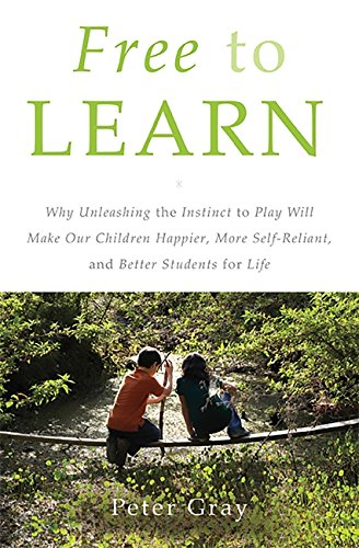 Free to Learn: Why Unleashing the Instinct to Play Will Make Our Children Happier, More Self-Reliant, and Better Student