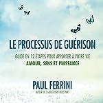 Le processus de guérison : Guide en 12 étapes pour apporter à votre vie amour, sens et puissance | Paul Ferrini