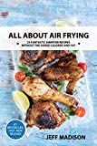 All About Air Frying: 25 Fantastic AirFryer Recipes Without The Added Calories And Fat (Good Food Series)