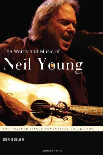 The Words And Music Of Neil Young (The Praeger Singer-Songwriter Collection)