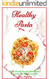 Healthy Pasta: Family-Friendly Everyday Pasta Recipes Inspired by The Mediterranean Diet (Free Bonus Gift) (Healthy Pasta Cookbooks and Books Book 1)