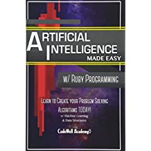 Artificial Intelligence: Made Easy w/ Ruby Programming; Learn to Create your * Problem Solving * Algorithms! TODAY! w/ Machine Learning & Data Structures