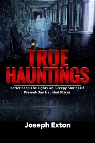 True Hauntings: Better Keep The Lights On: Creepy Stories Of Present Day Haunted Places (Scary Ghost Stories) (Volume - Scary True