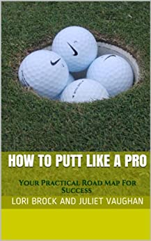 How To Putt Like A Pro: Your Practical Road Map For Success (Better Golf NOW! Book 1) by [Brock, Lori, Vaughan, Juliet]