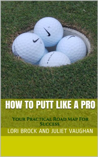 How To Putt Like A Pro: Your Practical Road Map For Success (Better Golf NOW! Book 1)