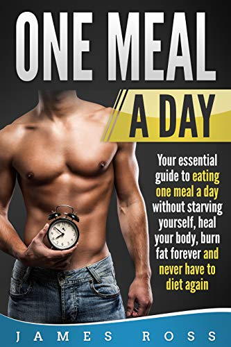 ONE MEAL A DAY: Your Essential Guide to Eating One Meal a Day, Without Starving Yourself,  Heal your Body, Burn Fat for Ever and Never Have to Diet Again