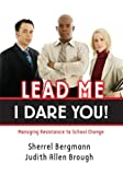 Lead Me, I Dare You!: Managing Resistance to School Change, Sherrel Bergmann and Judith Allen Brough, 1596670444