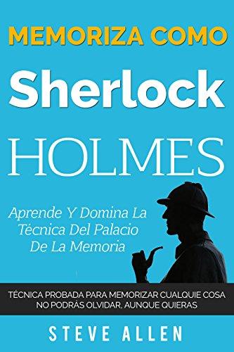 Memoriza como Sherlock Holmes  Aprende la tcnica del palacio de la memoria: Tcnica probada para memorizar cualquier cosa. No podrs olvidar, aunque quieras (Spanish Edition)