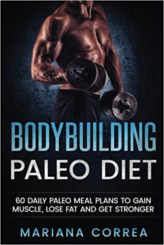 Bodybuilding Paleo Diet 60 Daily Paleo Meal Plans To Gain Muscle Lose Fat And Get Stronger Correa Mariana 9781543025873 Amazon Com Books