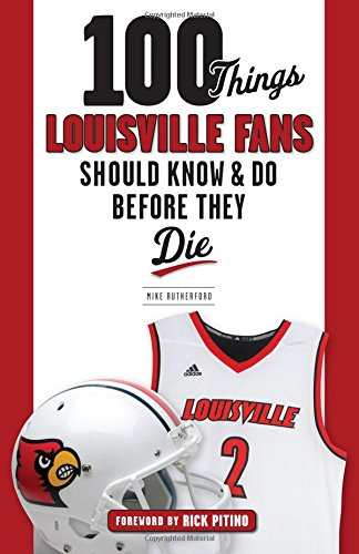 100 Things Louisville Fans Should Know & Do Before They Die (100 Things...Fans Should Know) cover