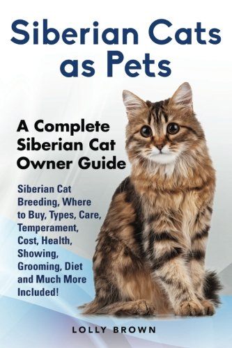 Siberian Cats as Pets: Siberian Cat Breeding, Where to Buy, Types, Care, Temperament, Cost, Health, Showing, Grooming, Diet and Much More Included! A Complete Siberian Cat Owner Guide