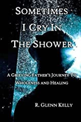 Sometimes I Cry In The Shower: A Grieving Father's Journey To Wholeness And Healing Paperback