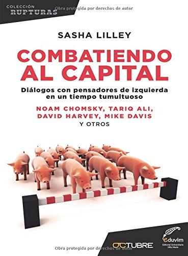 Combatiendo el capital: Dialogos con pensadores de izquierda en un tiempo tumultuoso (Spanish Edition) [Sasha Lilley] (Tapa Blanda)