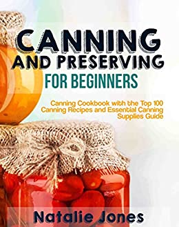 Canning and Preserving for Beginners: Canning Cookbook with the Top 100 Canning Recipes and Essential Canning Supplies Guide by [Jones, Natalie]