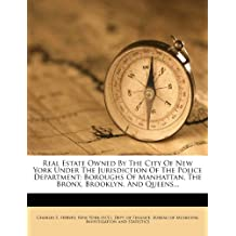 Real Estate Owned by the City of New York Under the Jurisdiction of the Police Department: Boroughs of Manhattan, the Bronx, Brooklyn, and Queens...