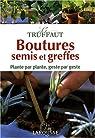 Le Truffaut : Boutures, semis et greffes : Plante par plante, geste par geste par Goutier