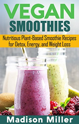 Vegan Smoothies: Favorite Wholesome Plant-Based Recipes by Madison Miller