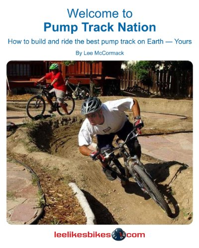 Welcome To Pump Track Nation: How To Build And Ride The Best Pump Track On Earth - Yours