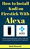 How to Install Kodi on Firestick With Alexa: A Simple Step-By-Step Guide on How to Install Kodi on Your Amazon Fire Stick and Fire TV With Alexa