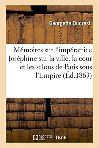 Mémoires sur l'impératrice Joséphine, sur la ville, la cour et les salons de Paris sous l'Empire pdf epub
