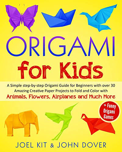 Origami for Kids: A Simple step-by-step Origami Guide for Beginners with over 30 Amazing Creative paper Lovely Projects with Animals, Flowers, Airplanes and Much More + Funny Origami Games by [Kit, Joel, Dover, John]