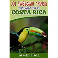 Costa Rica: 101 Awesome Things You Must Do In Costa Rica: Costa Rica Travel Guide to the Land of Pure Life - The Happiest Country in the World. The True Travel Guide from a True Traveler. All You Need To Know About Costa Rica.