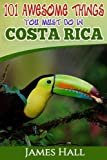 Costa Rica: 101 Awesome Things You Must Do In Costa Rica: Costa Rica Travel Guide to the Land of Pure Life - The Happiest Country in the World. The ... All You Need To Know About Costa Rica.